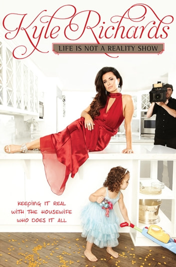 Life Is Not a Reality Show - Keeping It Real with the Housewife Who Does It All ebook by Kyle Richards