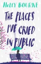 The Places I've Cried in Public ebook by Holly Bourne