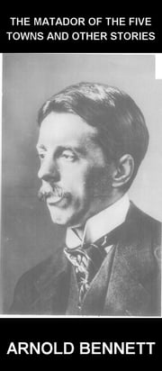 The Matador of the Five Towns and Other Stories [com Glossário em Português] ebook by Arnold Bennett,Eternity Ebooks