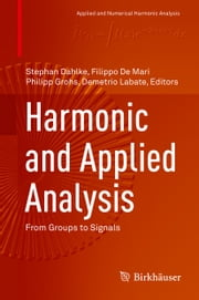 Harmonic and Applied Analysis - From Groups to Signals ebook by Stephan Dahlke,Filippo De Mari,Philipp Grohs,Demetrio Labate