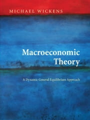 Macroeconomic Theory: A Dynamic General Equilibrium Approach ebook by Michael Wickens