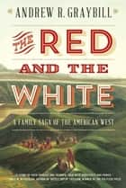 The Red and the White: A Family Saga of the American West ebook by Andrew R. Graybill