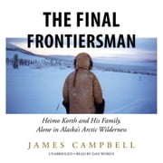 The Final Frontiersman - Heimo Korth and His Family, Alone in Alaska's Arctic Wilderness audiobook by James Campbell