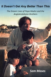 It Doesn't Get Any Better Than This - The Dream Lives of Papa Madre and the AngloArabAsian Brothers ebook by Sam Moses