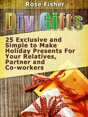 Diy Gifts: 25 Exclusive and Simple to Make Holiday Presents For Your Relatives, Partner, and Co-workers ebook by Rose Fisher