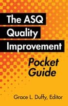 The ASQ Quality Improvement Pocket Guide - Basic History, Concepts, Tools, and Relationships ebook by Grace L. Duffy