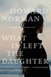What Is Left the Daughter ebook by Howard Norman