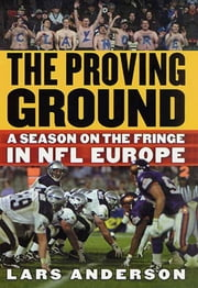 The Proving Ground - A Season on the Fringe in NFL Europe ebook by Lars Anderson