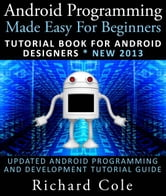 Android Programming Made Easy For Beginners: Tutorial Book For Android Designers * New 2013 : Updated Android Programming And Development Tutorial Guide ebook by Richard Cole