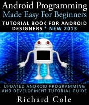 Android Programming Made Easy For Beginners: Tutorial Book For Android Designers * New 2013 : Updated Android Programming And Development Tutorial Guide ebook by Kobo.Web.Store.Products.Fields.ContributorFieldViewModel