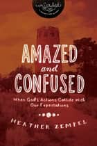 Amazed and Confused - When God's Actions Collide With Our Expectations ebook by Heather Zempel, InScribed
