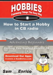 How to Start a Hobby in CB radio - How to Start a Hobby in CB radio ebook by Patricia Tate