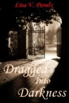 Dragged Into Darkness ebook by Lisa V. Proulx