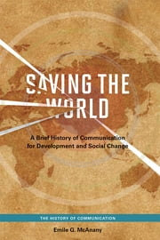 Saving the World - A Brief History of Communication for Development and Social Change ebook by Emile G. McAnany