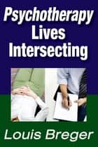 Psychotherapy: Lives Intersecting ebook by Louis Breger
