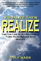 Visualize Then Realize - Use the Law of Attraction to Turn Your Dreams Into Reality ebooks by Rolf Nabb
