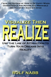 Visualize Then Realize - Use the Law of Attraction to Turn Your Dreams Into Reality ebook by Rolf Nabb