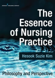 The Essence of Nursing Practice - Philosophy and Perspective ebook by Hesook Suzie Kim, PhD, RN