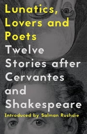 Lunatics, Lovers and Poets - Twelve Stories after Cervantes and Shakespeare ebook by Daniel Hahn