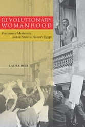Revolutionary Womanhood - Feminisms, Modernity, and the State in Nasser's Egypt ebook by Laura Bier