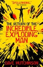 The Return of the Incredible Exploding Man eBook by Dave Hutchinson