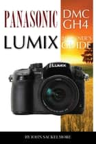 Panasonic Dmc Gh4 Lumix: Beginner's Guide ebook by John Sackelmore