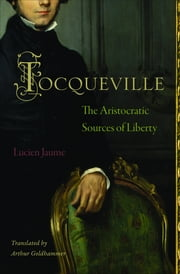 Tocqueville - The Aristocratic Sources of Liberty ebook by Lucien Jaume,Arthur Goldhammer