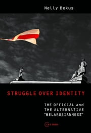 "Struggle over Identity - The Official and the Alternative ""Belarusianness"" ebook by Nelly Bekus"