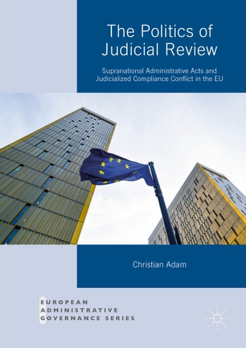 The Politics of Judicial Review - Supranational Administrative Acts and Judicialized Compliance Conflict in the EU ebook by Christian Adam