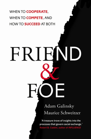Friend and Foe - When to Cooperate, When to Compete, and How to Succeed at Both ebook by Adam Galinsky,Maurice Schweitzer