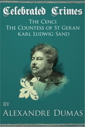 Celebrated Crimes 'The Cenci', 'The Countess of St Geran' and 'Karl Ludwig Sand' ebook by Alexandre Dumas