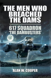 The Men Who Breached the Dams - 617 Squadron 'The Dambusters' ebook by Alan W Cooper