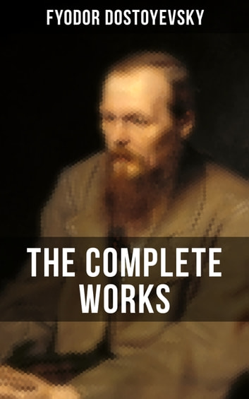 THE COMPLETE WORKS OF FYODOR DOSTOYEVSKY - Novels, Short Stories & Autobiographical Writings (Crime and Punishment, The Idiot, Notes from Underground, The Brothers Karamazov…) eBook by Fyodor Dostoyevsky
