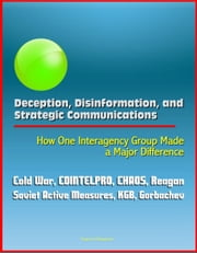 Deception, Disinformation, and Strategic Communications: How One Interagency Group Made a Major Difference - Cold War, COINTELPRO, CHAOS, Reagan, Soviet Active Measures, KGB, Gorbachev ebook by Progressive Management