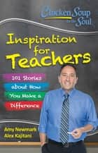 Chicken Soup for the Soul: Inspiration for Teachers - 101 Stories about How You Make a Difference ebook by Amy Newmark, Alex Kajitani