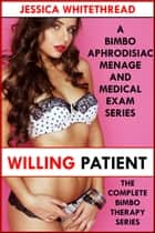 Willing Patient: The Complete Bimbo Therapy Series (A Bimbo Aphrodisiac Menage and Medical Exam Series) ebook by Jessica Whitethread