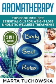 Aromatherapy: 2 in 1 Bundle: Essential Oils for Weight Loss & Holistic Wellness Treatments - Essential Oils, Relaxation, Aromatherapy, #1 ebook by Marta Tuchowska