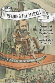 Reading the Market - Genres of Financial Capitalism in Gilded Age America ebook by Peter Knight