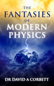 The Fantasies of Modern Physics ebook by David Corbett