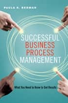 Successful Business Process Management - What You Need to Know to Get Results ebook by Paula K. Berman