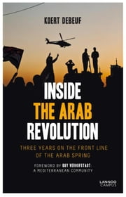 Inside the Arab Revolution - three years on the front-line of the Arab spring ebook by Koert Debeuf