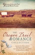 The Oregon Trail Romance Collection - 9 Stories of Life on the Trail into the Western Frontier ebook by Amanda Cabot, Melanie Dobson, Pam Hillman,...