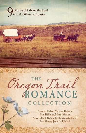 The Oregon Trail Romance Collection - 9 Stories of Life on the Trail into the Western Frontier ebook by Amanda Cabot,Melanie Dobson,Pam Hillman,Myra Johnson,Amy Lillard,DiAnn Mills,Anna Schmidt,Ann Shorey,Jennifer Uhlarik
