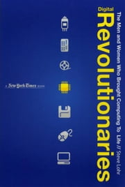 Digital Revolutionaries - The Men and Women Who Brought Computing to Life ebook by Steve Lohr