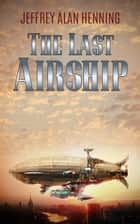 The Last Airship ebook by Jeffrey Alan Henning