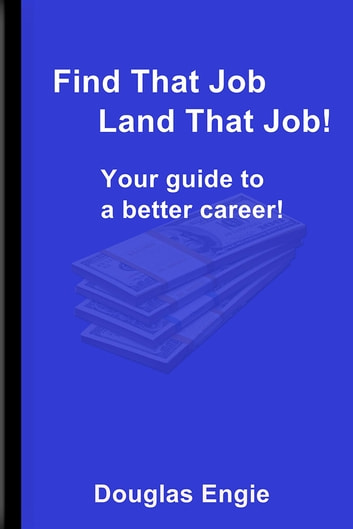 Find That Job Land That Job! - Your guide to a better career! ebook by Douglas Engie