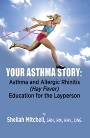 Your Asthma Story - Asthma and Allergic Rhinitis (Hay Fever) Education for the Layperson ebook by Sheilah Mitchell,SRN,RM,RHV,DNE