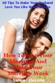 How To Save Your Marriage And Make Your Marriage Work: 60 Tips To Make Your Husband Love You Like Never Before