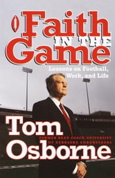 Faith in the Game - Lessons on Football, Work, and Life ebook by Tom Osborne