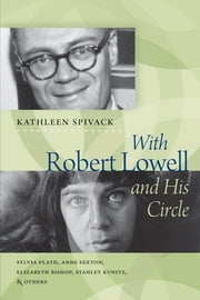 With Robert Lowell and His Circle - Sylvia Plath, Anne Sexton, Elizabeth Bishop, Stanley Kunitz & Others ebook by Kathleen Spivack